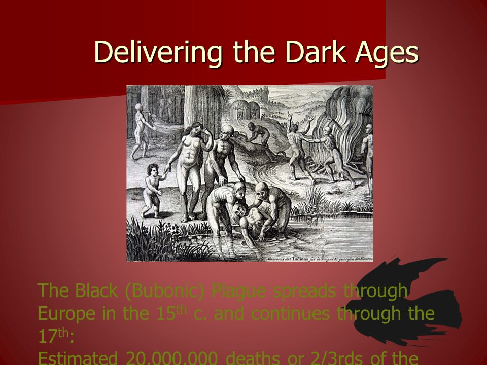 Delivering the Dark Ages The Black (Bubonic) Plague spreads through Europe in the 15 th c. and continues through the 17 th : Estimated 20,000,000 deat