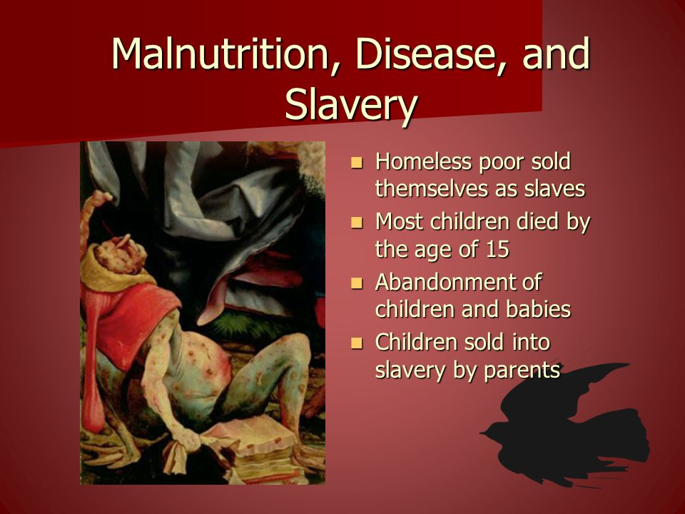 Malnutrition, Disease, and Slavery Homeless poor sold themselves as slaves Homeless poor sold themselves as slaves Most children died by the age of 15