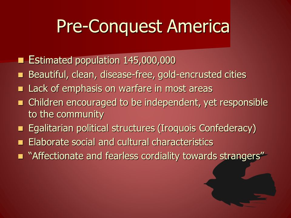 Pre-Conquest America Es timated population 145,000,000 Es timated population 145,000,000 Beautiful, clean, disease-free, gold-encrusted cities Beautif
