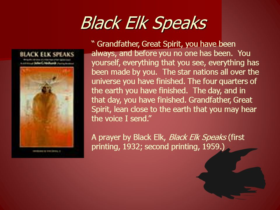 Grandfather, Great Spirit, you have been always, and before you no one has been. You yourself, everything that you see, everything has been made by yo