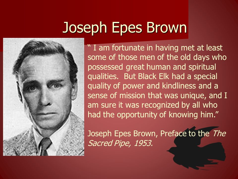 Joseph Epes Brown I am fortunate in having met at least some of those men of the old days who possessed great human and spiritual qualities. But Black