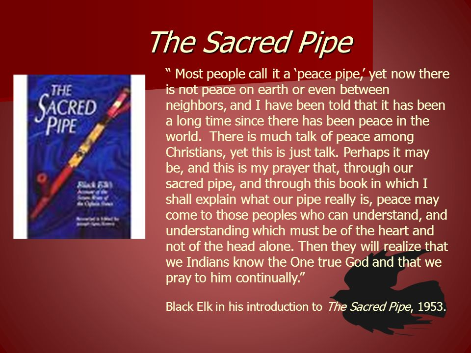 The Sacred Pipe Most people call it a peace pipe, yet now there is not peace on earth or even between neighbors, and I have been told that it has been