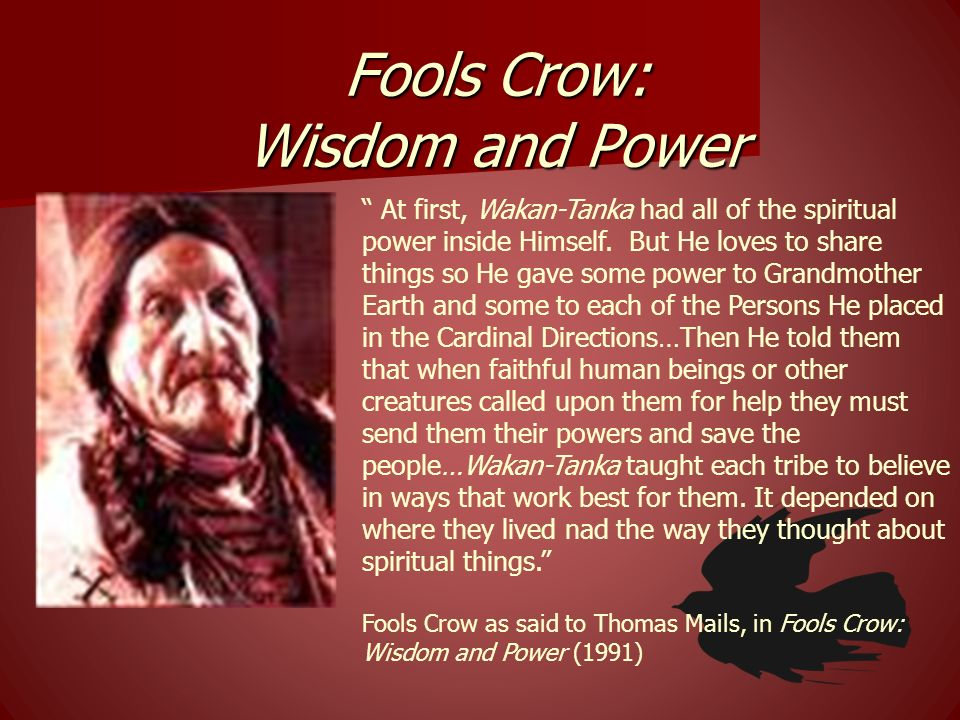 Fools Crow: Wisdom and Power At first, Wakan-Tanka had all of the spiritual power inside Himself. But He loves to share things so He gave some power t
