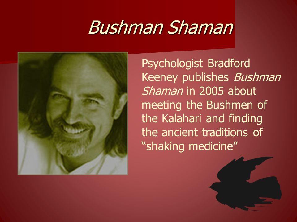 Bushman Shaman Psychologist Bradford Keeney publishes Bushman Shaman in 2005 about meeting the Bushmen of the Kalahari and finding the ancient traditi