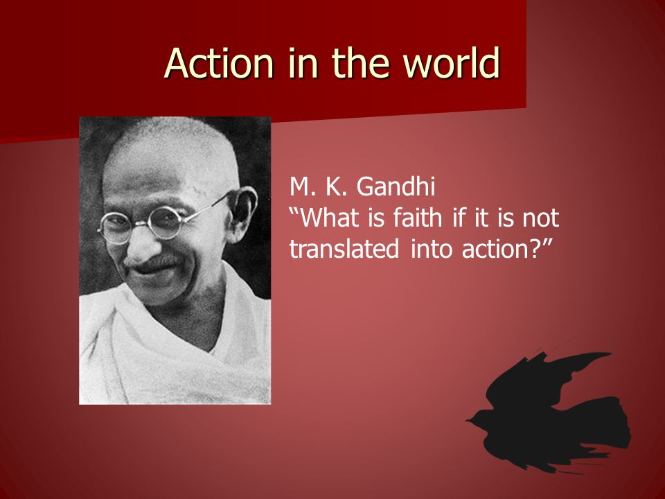 Action in the world M. K. Gandhi What is faith if it is not translated into action?