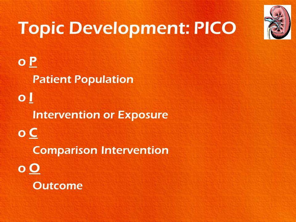 Topic Development: PICO oP Patient Population oI Intervention or Exposure oC Comparison Intervention oO Outcome