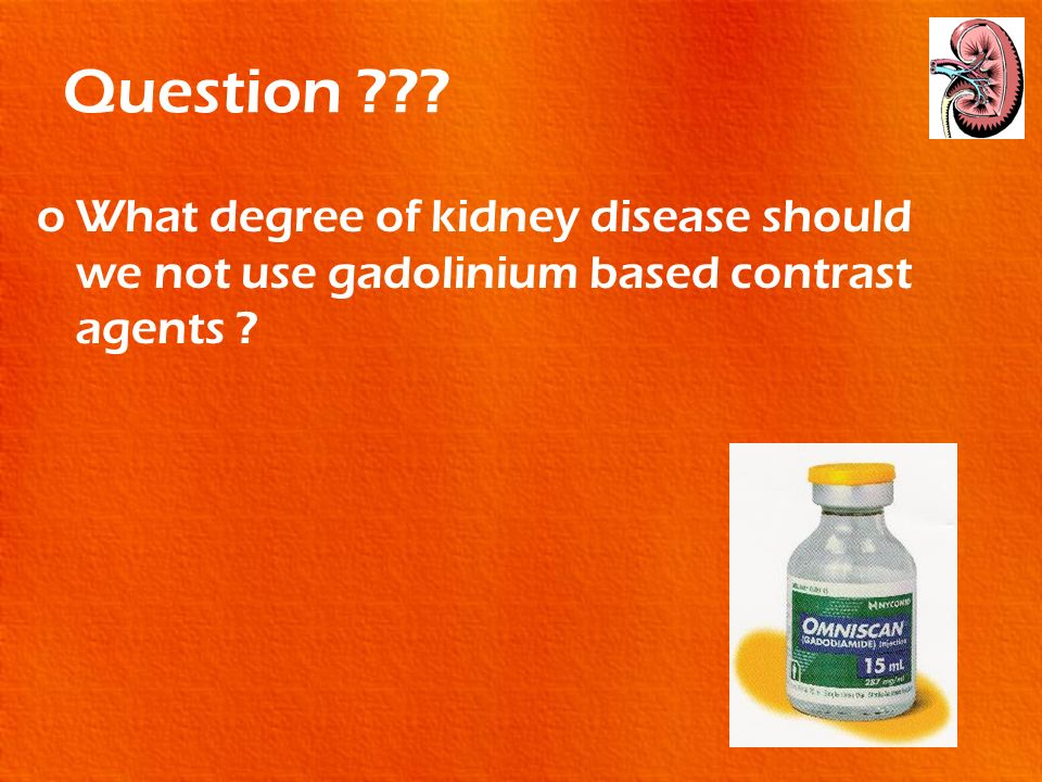 Question ??? oWhat degree of kidney disease should we not use gadolinium based contrast agents ?