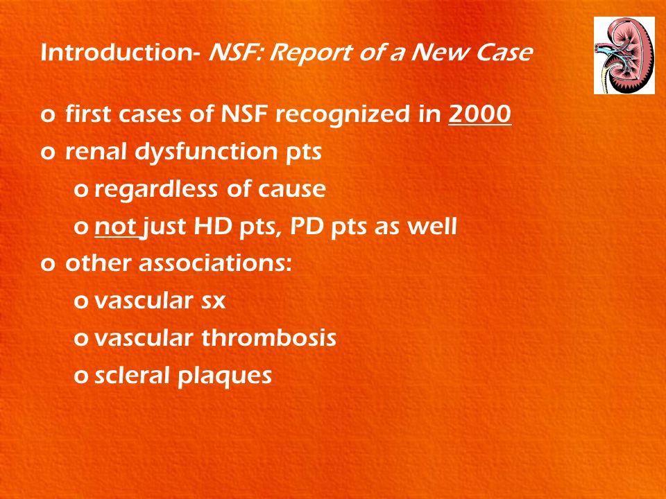 Introduction- NSF: Report of a New Case ofirst cases of NSF recognized in 2000 orenal dysfunction pts oregardless of cause onot just HD pts, PD pts as