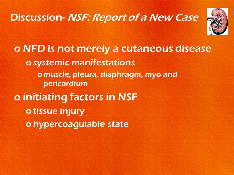 Discussion- NSF: Report of a New Case oNFD is not merely a cutaneous disease osystemic manifestations omuscle, pleura, diaphragm, myo and pericardium