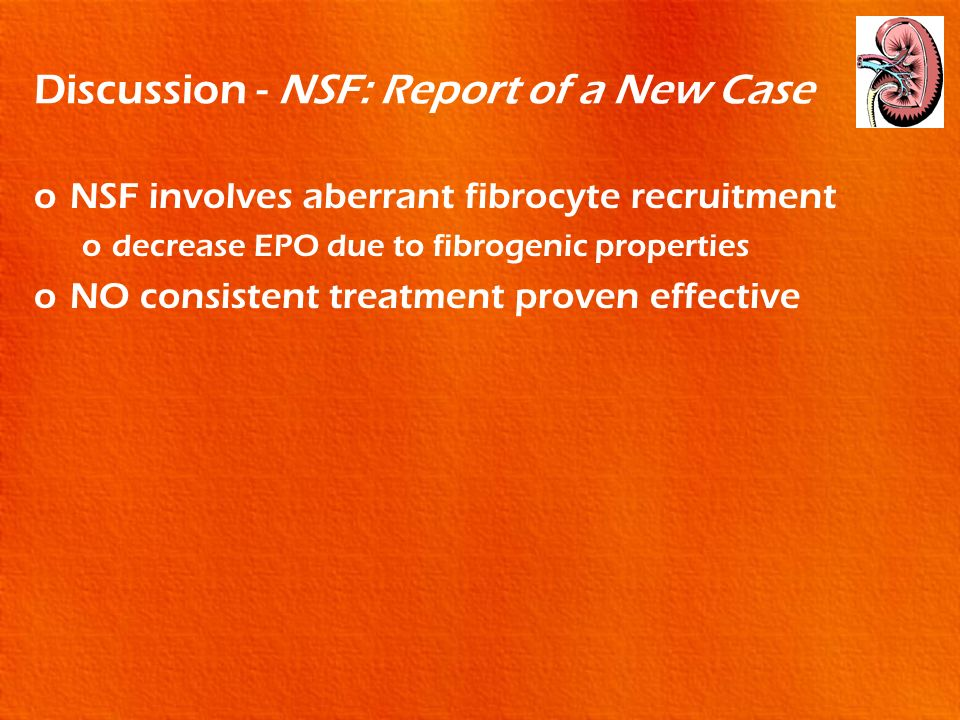 Discussion - NSF: Report of a New Case oNSF involves aberrant fibrocyte recruitment odecrease EPO due to fibrogenic properties oNO consistent treatmen