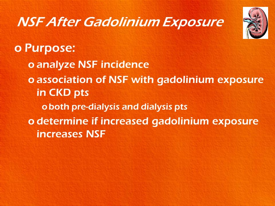 NSF After Gadolinium Exposure oPurpose: oanalyze NSF incidence oassociation of NSF with gadolinium exposure in CKD pts oboth pre-dialysis and dialysis