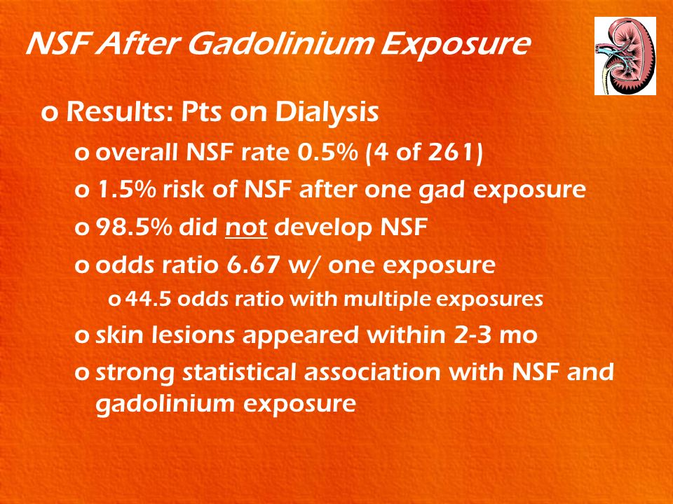 NSF After Gadolinium Exposure oResults: Pts on Dialysis ooverall NSF rate 0.5% (4 of 261) o1.5% risk of NSF after one gad exposure o98.5% did not deve
