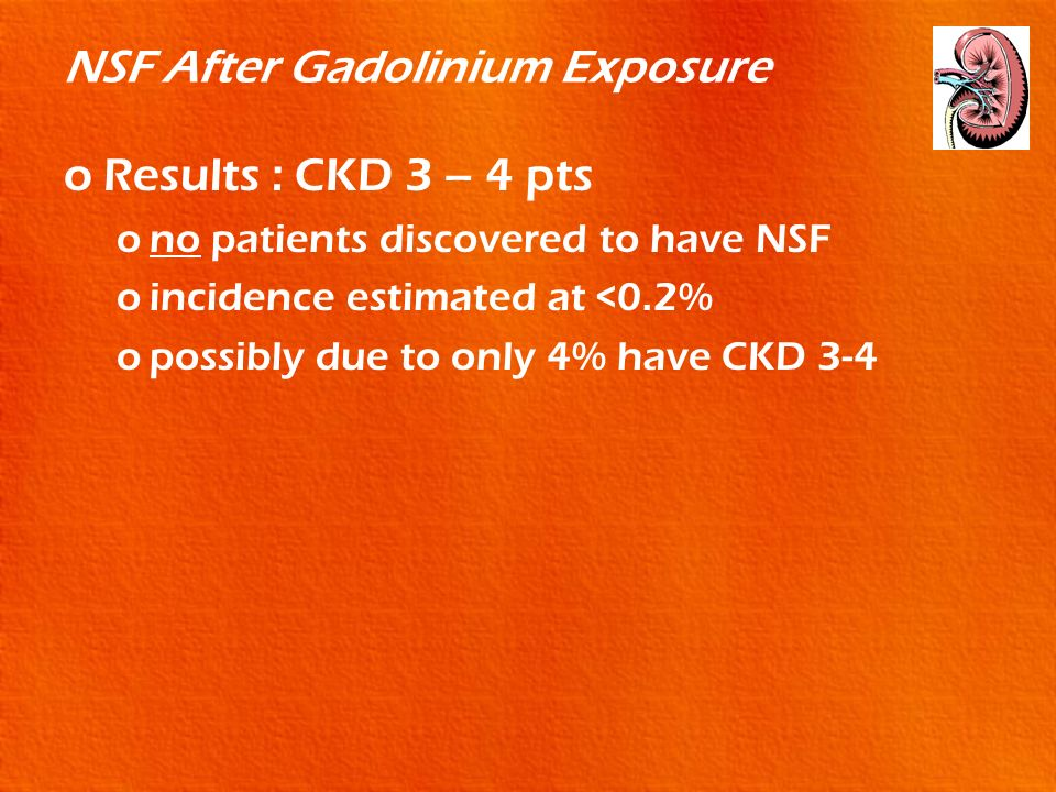 NSF After Gadolinium Exposure oResults : CKD 3 – 4 pts ono patients discovered to have NSF oincidence estimated at <0.2% opossibly due to only 4% have