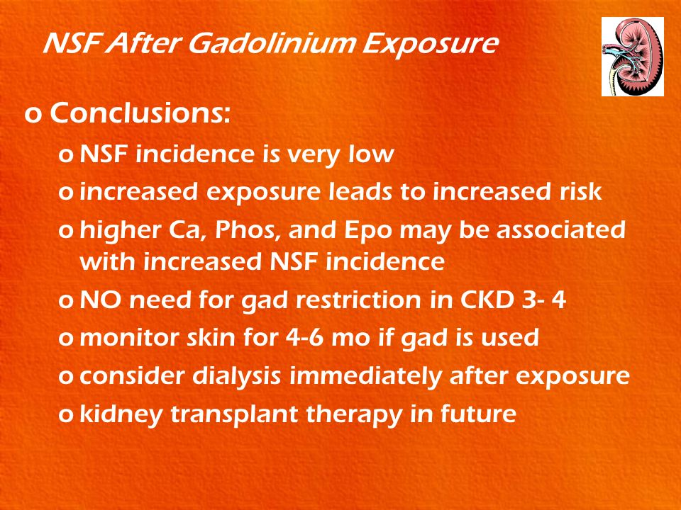 NSF After Gadolinium Exposure oConclusions: oNSF incidence is very low oincreased exposure leads to increased risk ohigher Ca, Phos, and Epo may be as
