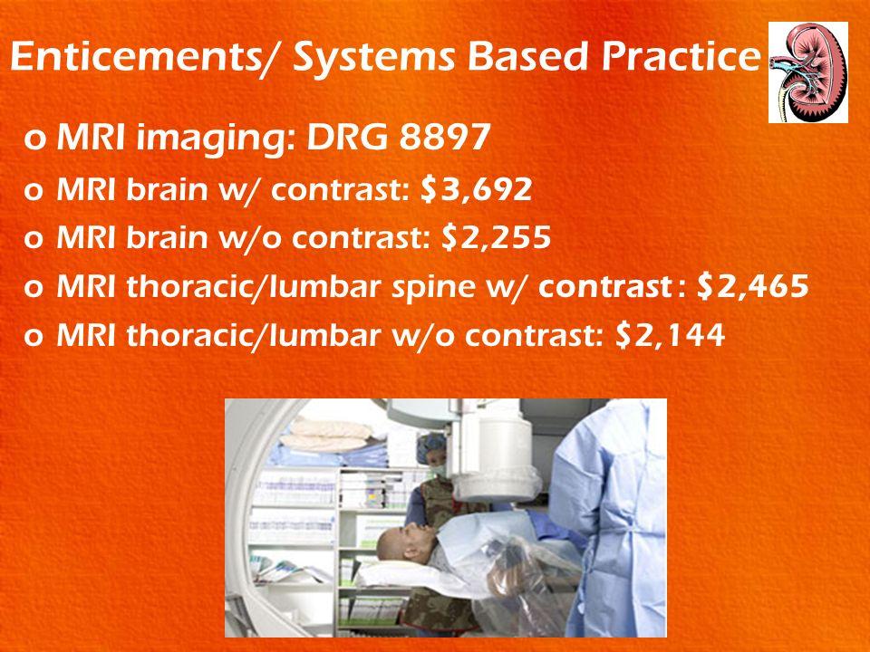 Enticements/ Systems Based Practice oMRI imaging: DRG 8897 oMRI brain w/ contrast: $3,692 oMRI brain w/o contrast: $2,255 oMRI thoracic/lumbar spine w