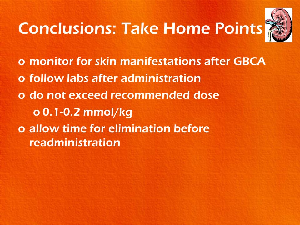 Conclusions: Take Home Points omonitor for skin manifestations after GBCA ofollow labs after administration odo not exceed recommended dose o0.1-0.2 m