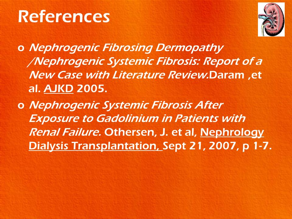 References oNephrogenic Fibrosing Dermopathy /Nephrogenic Systemic Fibrosis: Report of a New Case with Literature Review.Daram,et al. AJKD 2005. oNeph