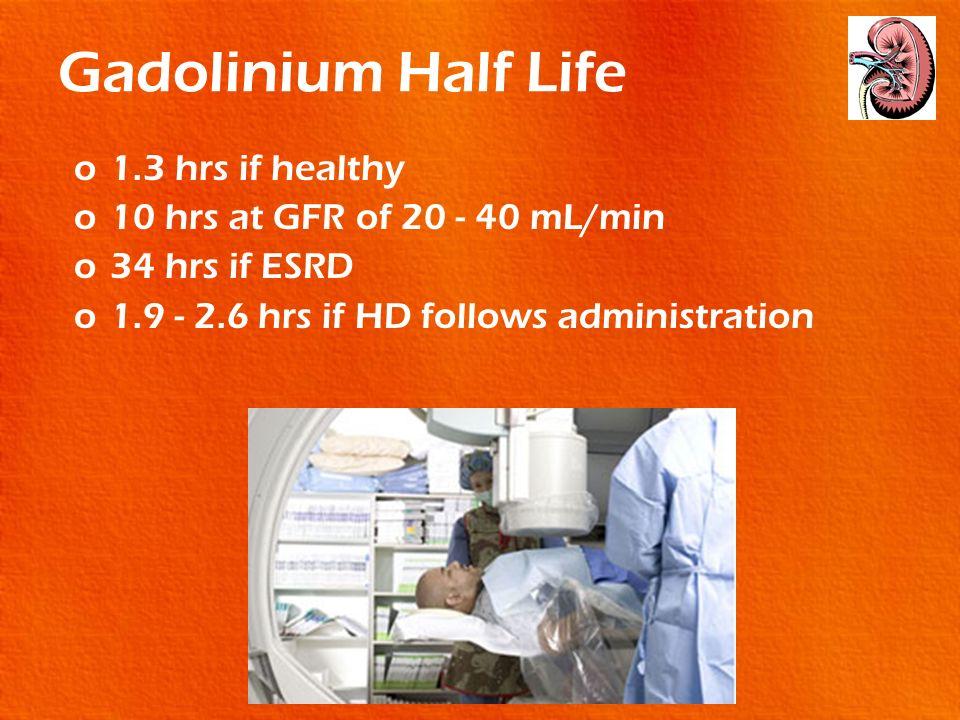 Gadolinium Half Life o1.3 hrs if healthy o10 hrs at GFR of 20 - 40 mL/min o34 hrs if ESRD o1.9 - 2.6 hrs if HD follows administration