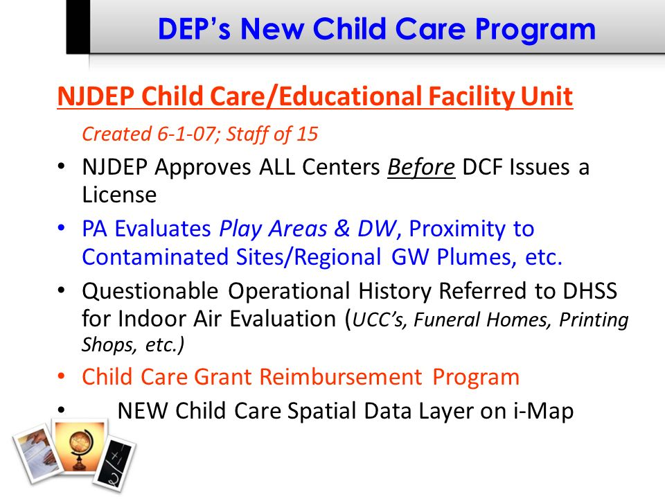 DEPs New Child Care Program NJDEP Child Care/Educational Facility Unit Created 6-1-07; Staff of 15 NJDEP Approves ALL Centers Before DCF Issues a License PA Evaluates Play Areas & DW, Proximity to Contaminated Sites/Regional GW Plumes, etc.