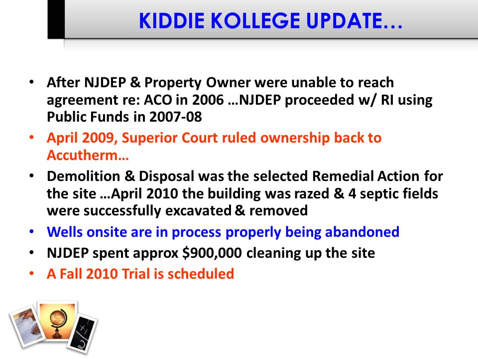 KIDDIE KOLLEGE UPDATE… After NJDEP & Property Owner were unable to reach agreement re: ACO in 2006 …NJDEP proceeded w/ RI using Public Funds in 2007-08 April 2009, Superior Court ruled ownership back to Accutherm… Demolition & Disposal was the selected Remedial Action for the site …April 2010 the building was razed & 4 septic fields were successfully excavated & removed Wells onsite are in process properly being abandoned NJDEP spent approx $900,000 cleaning up the site A Fall 2010 Trial is scheduled