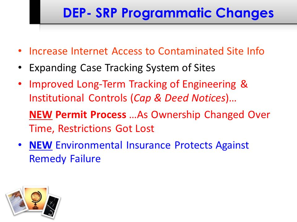 DEP- SRP Programmatic Changes Increase Internet Access to Contaminated Site Info Expanding Case Tracking System of Sites Improved Long-Term Tracking of Engineering & Institutional Controls (Cap & Deed Notices)… NEW Permit Process …As Ownership Changed Over Time, Restrictions Got Lost NEW Environmental Insurance Protects Against Remedy Failure