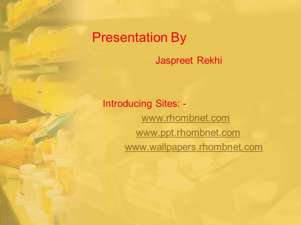 Presentation By Jaspreet Rekhi Introducing Sites: - www.rhombnet.com www.ppt.rhombnet.com www.wallpapers.rhombnet.com