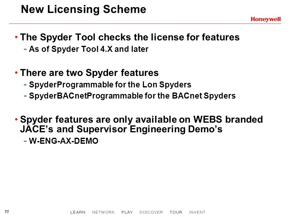 11 New Licensing Scheme The Spyder Tool checks the license for features - As of Spyder Tool 4.X and later There are two Spyder features - SpyderProgrammable for the Lon Spyders - SpyderBACnetProgrammable for the BACnet Spyders Spyder features are only available on WEBS branded JACEs and Supervisor Engineering Demos - W-ENG-AX-DEMO