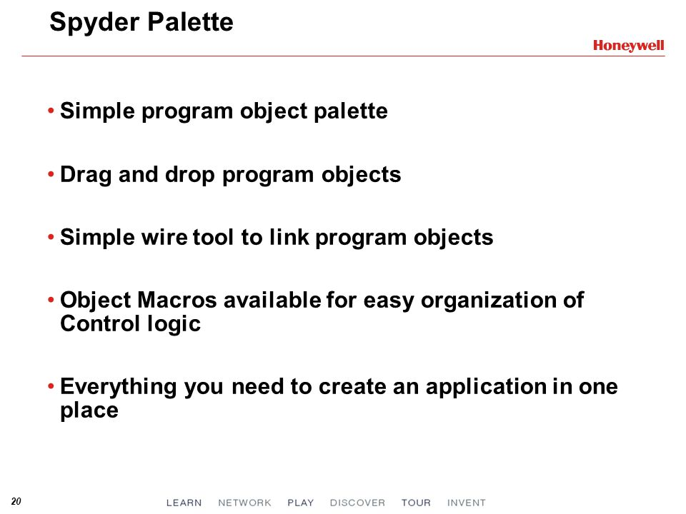 20 Spyder Palette Simple program object palette Drag and drop program objects Simple wire tool to link program objects Object Macros available for easy organization of Control logic Everything you need to create an application in one place