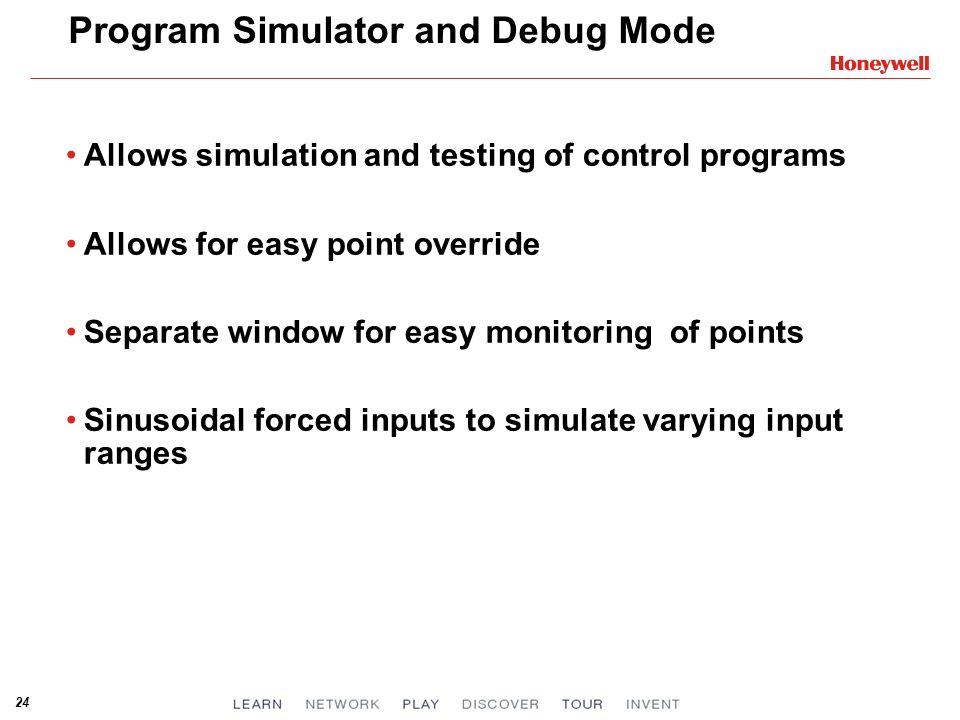 24 Program Simulator and Debug Mode Allows simulation and testing of control programs Allows for easy point override Separate window for easy monitori