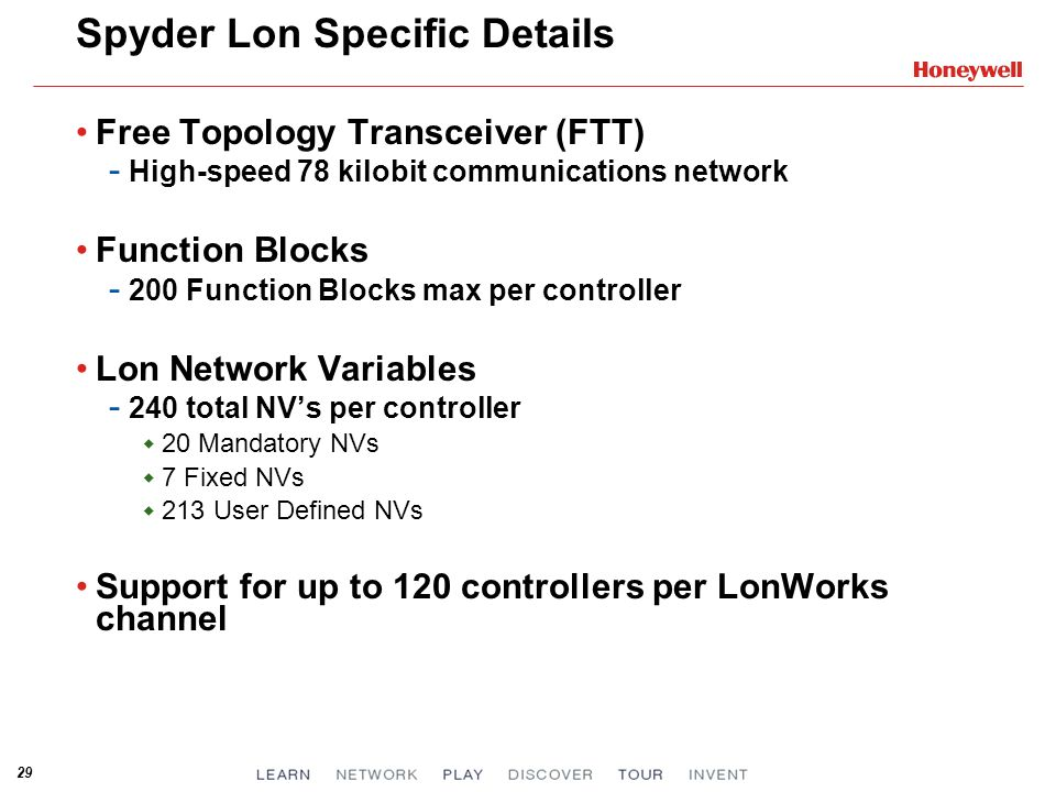 29 Spyder Lon Specific Details Free Topology Transceiver (FTT) - High-speed 78 kilobit communications network Function Blocks - 200 Function Blocks max per controller Lon Network Variables - 240 total NVs per controller 20 Mandatory NVs 7 Fixed NVs 213 User Defined NVs Support for up to 120 controllers per LonWorks channel