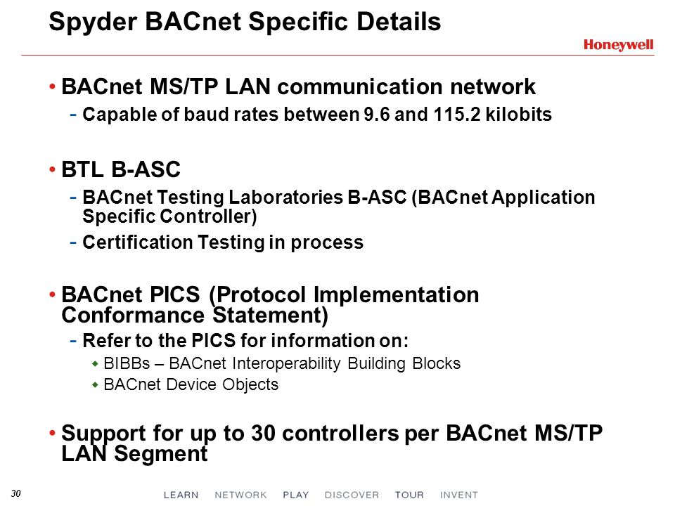 30 Spyder BACnet Specific Details BACnet MS/TP LAN communication network - Capable of baud rates between 9.6 and 115.2 kilobits BTL B-ASC - BACnet Testing Laboratories B-ASC (BACnet Application Specific Controller) - Certification Testing in process BACnet PICS (Protocol Implementation Conformance Statement) - Refer to the PICS for information on: BIBBs – BACnet Interoperability Building Blocks BACnet Device Objects Support for up to 30 controllers per BACnet MS/TP LAN Segment
