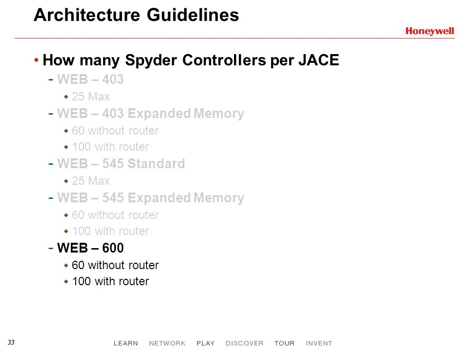 33 Architecture Guidelines How many Spyder Controllers per JACE - WEB – 403 25 Max - WEB – 403 Expanded Memory 60 without router 100 with router - WEB