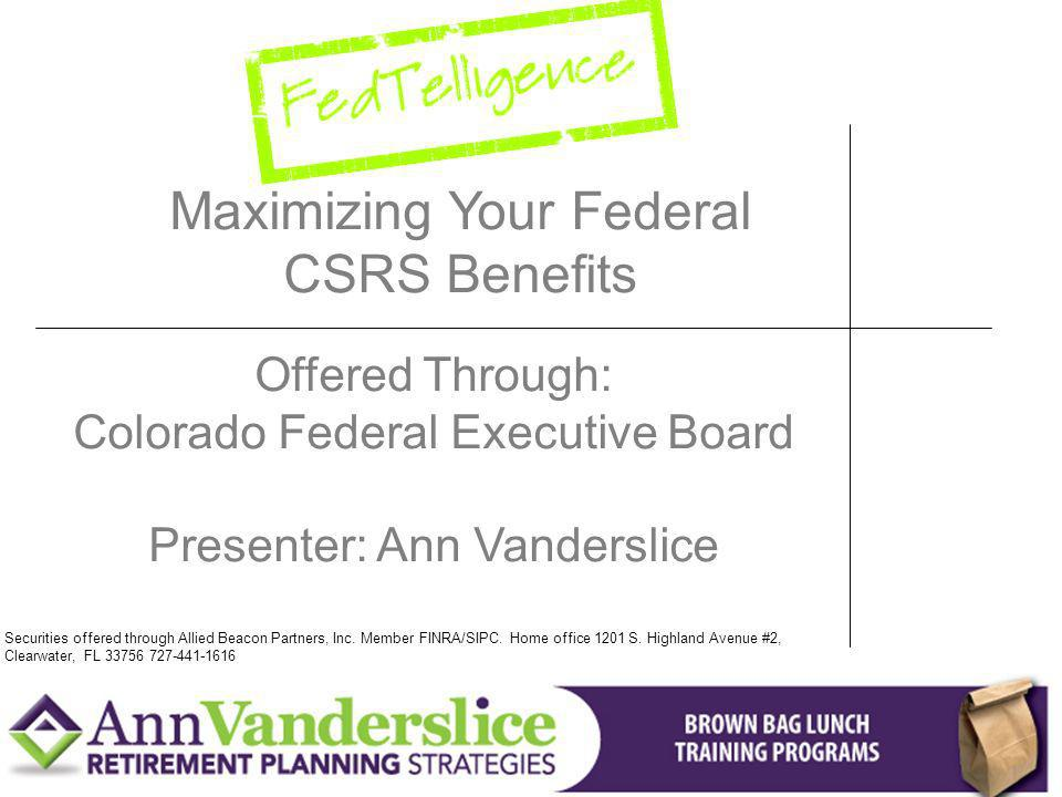 Maximizing Your Federal CSRS Benefits Offered Through: Colorado Federal Executive Board Presenter: Ann Vanderslice Securities offered through Allied Beacon Partners, Inc.