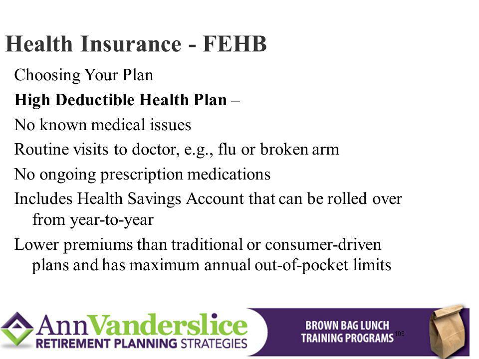 108 Choosing Your Plan High Deductible Health Plan – No known medical issues Routine visits to doctor, e.g., flu or broken arm No ongoing prescription medications Includes Health Savings Account that can be rolled over from year-to-year Lower premiums than traditional or consumer-driven plans and has maximum annual out-of-pocket limits Health Insurance - FEHB 108