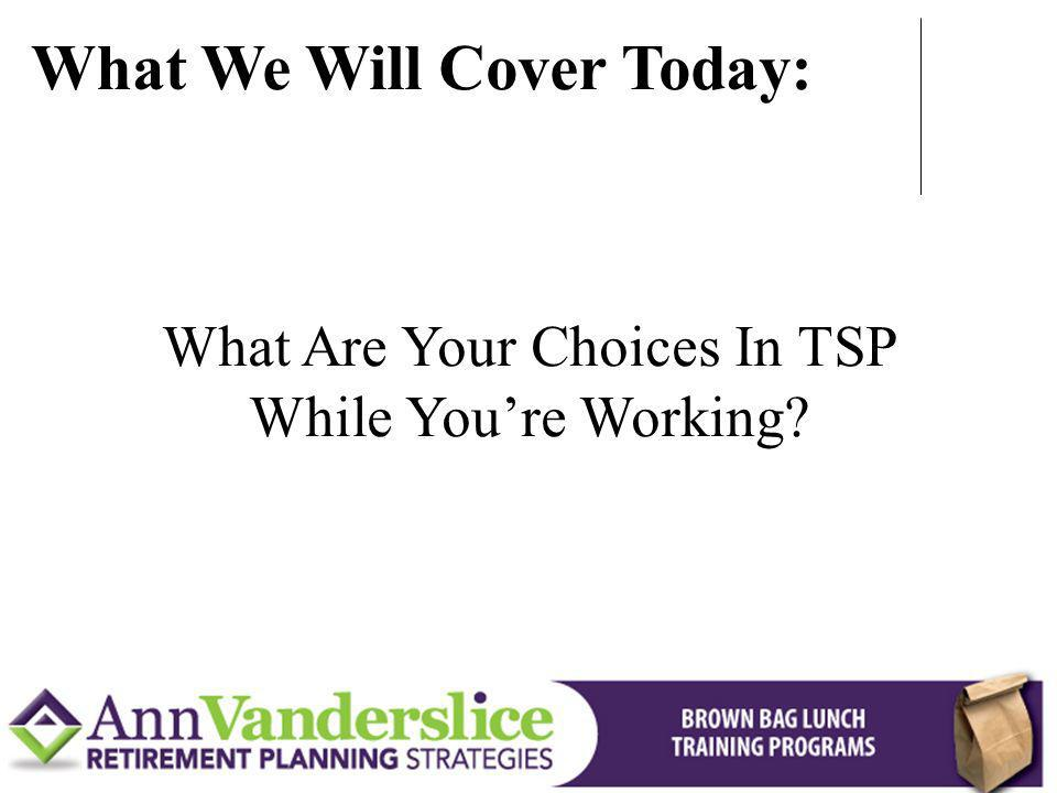 What Are Your Choices In TSP While Youre Working? What We Will Cover Today: