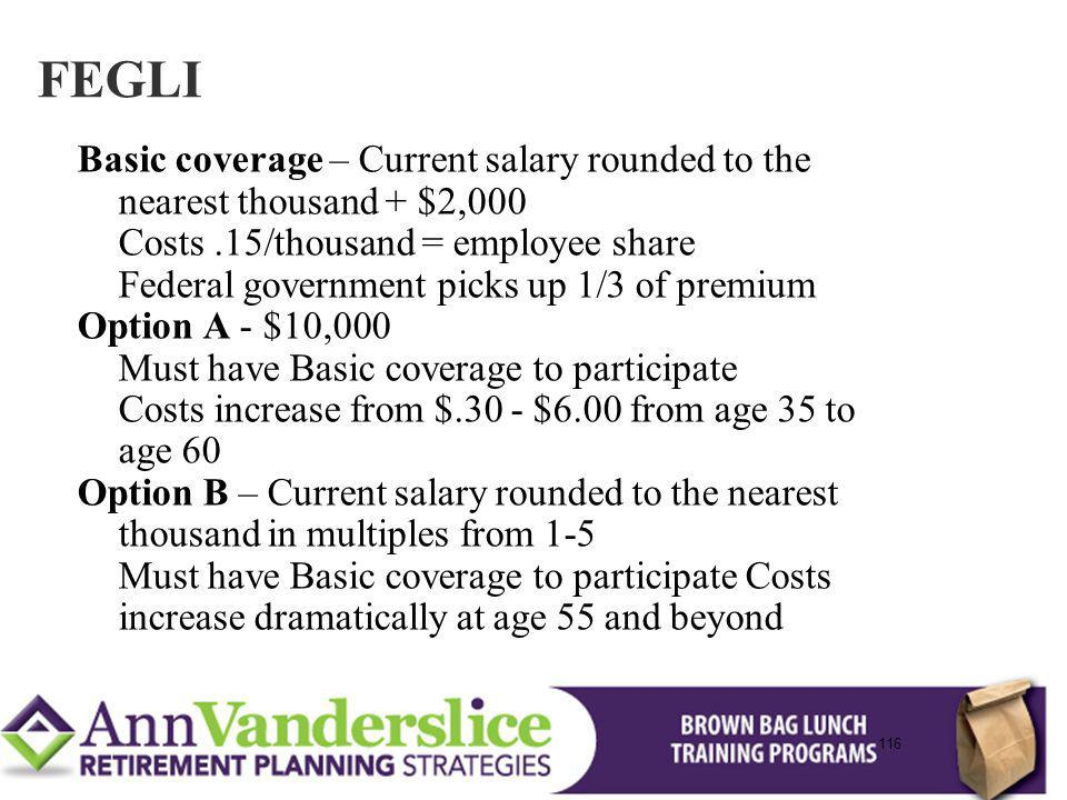 116 Basic coverage – Current salary rounded to the nearest thousand + $2,000 Costs.15/thousand = employee share Federal government picks up 1/3 of premium Option A - $10,000 Must have Basic coverage to participate Costs increase from $.30 - $6.00 from age 35 to age 60 Option B – Current salary rounded to the nearest thousand in multiples from 1-5 Must have Basic coverage to participate Costs increase dramatically at age 55 and beyond FEGLI 116