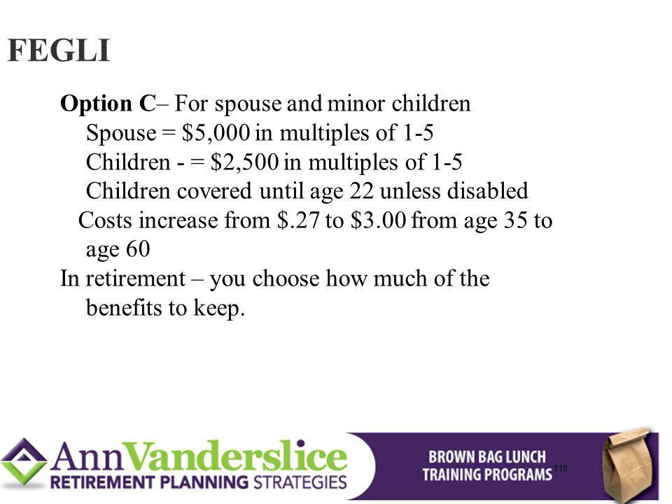 118 Option C– For spouse and minor children Spouse = $5,000 in multiples of 1-5 Children - = $2,500 in multiples of 1-5 Children covered until age 22 unless disabled Costs increase from $.27 to $3.00 from age 35 to age 60 In retirement – you choose how much of the benefits to keep.