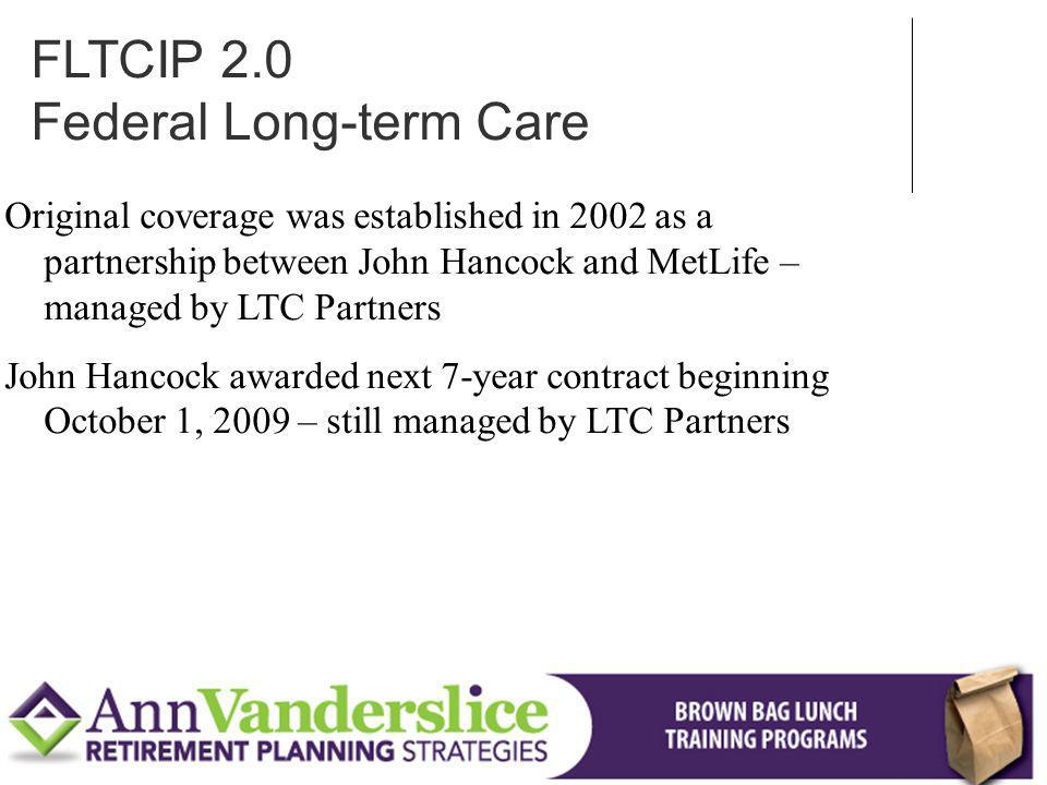 Original coverage was established in 2002 as a partnership between John Hancock and MetLife – managed by LTC Partners John Hancock awarded next 7-year contract beginning October 1, 2009 – still managed by LTC Partners FLTCIP 2.0 Federal Long-term Care