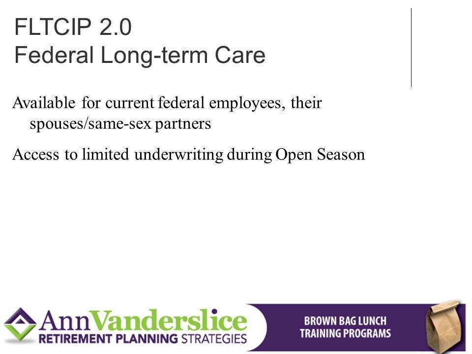 Available for current federal employees, their spouses/same-sex partners Access to limited underwriting during Open Season FLTCIP 2.0 Federal Long-term Care