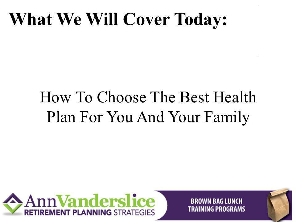 How To Choose The Best Health Plan For You And Your Family What We Will Cover Today:
