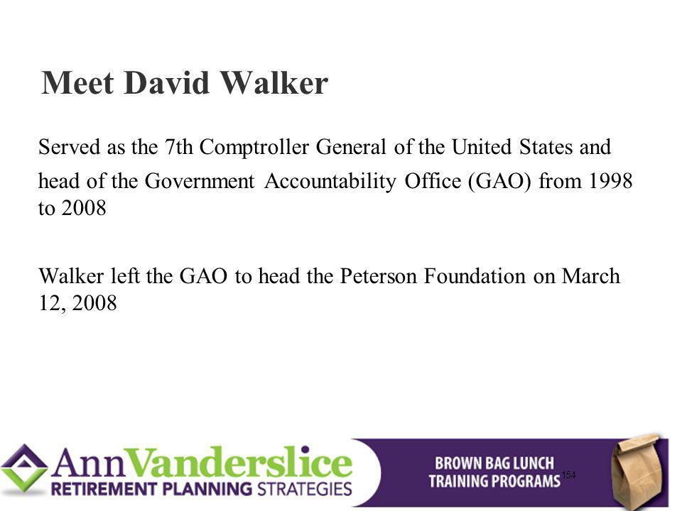 154 Served as the 7th Comptroller General of the United States and head of the Government Accountability Office (GAO) from 1998 to 2008 Walker left the GAO to head the Peterson Foundation on March 12, 2008 Meet David Walker 154