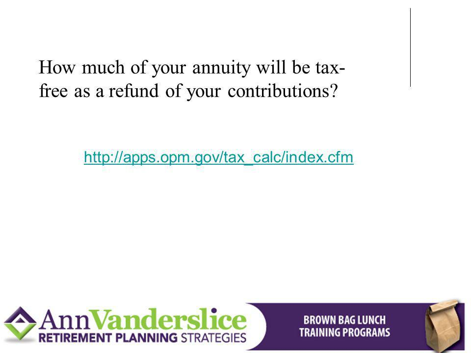 http://apps.opm.gov/tax_calc/index.cfm How much of your annuity will be tax- free as a refund of your contributions?