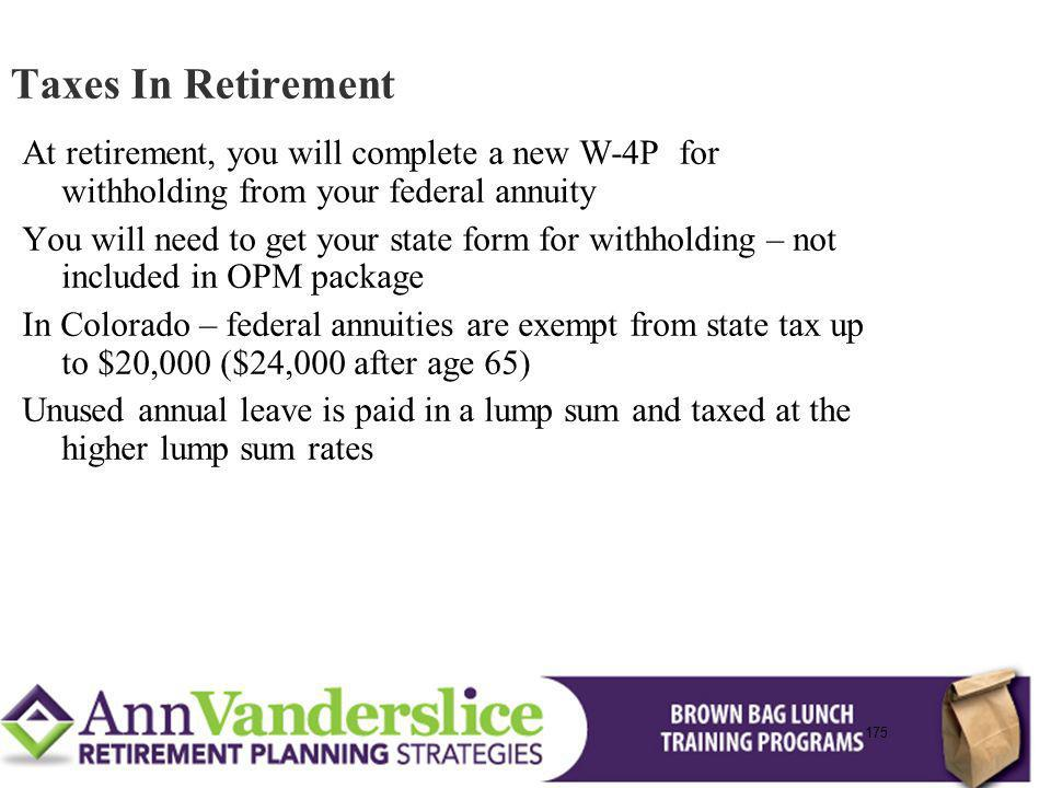 175 At retirement, you will complete a new W-4P for withholding from your federal annuity You will need to get your state form for withholding – not included in OPM package In Colorado – federal annuities are exempt from state tax up to $20,000 ($24,000 after age 65) Unused annual leave is paid in a lump sum and taxed at the higher lump sum rates Taxes In Retirement 175