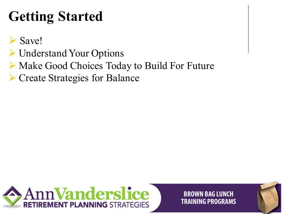 Save! Understand Your Options Make Good Choices Today to Build For Future Create Strategies for Balance Getting Started