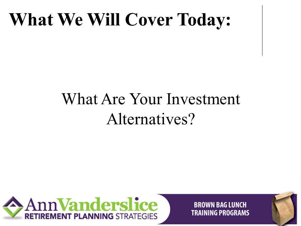 What Are Your Investment Alternatives? What We Will Cover Today: