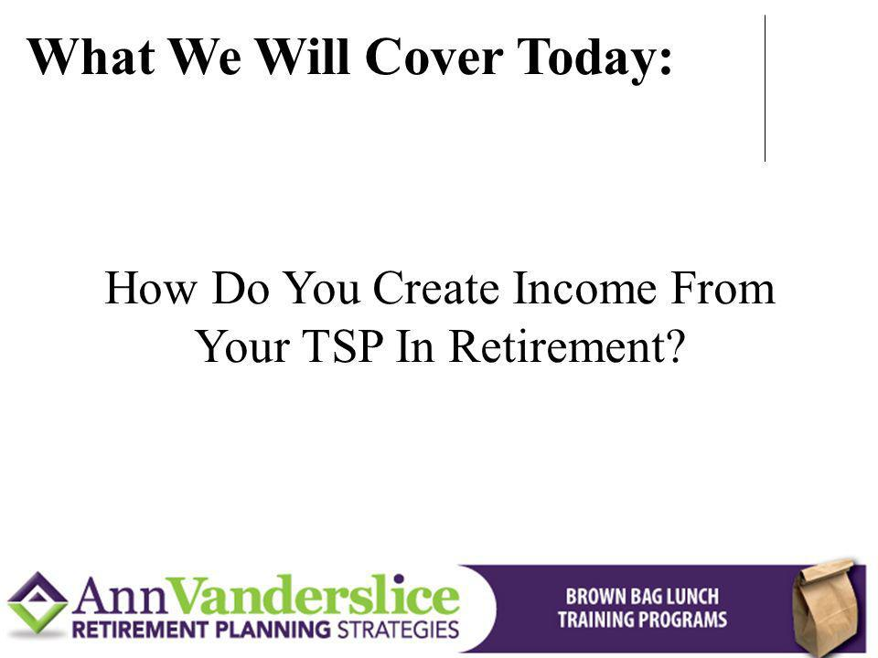 How Do You Create Income From Your TSP In Retirement? What We Will Cover Today: