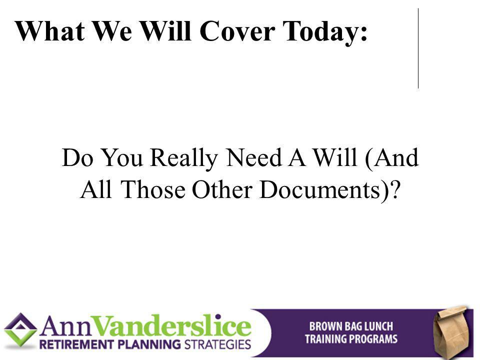 Do You Really Need A Will (And All Those Other Documents)? What We Will Cover Today: