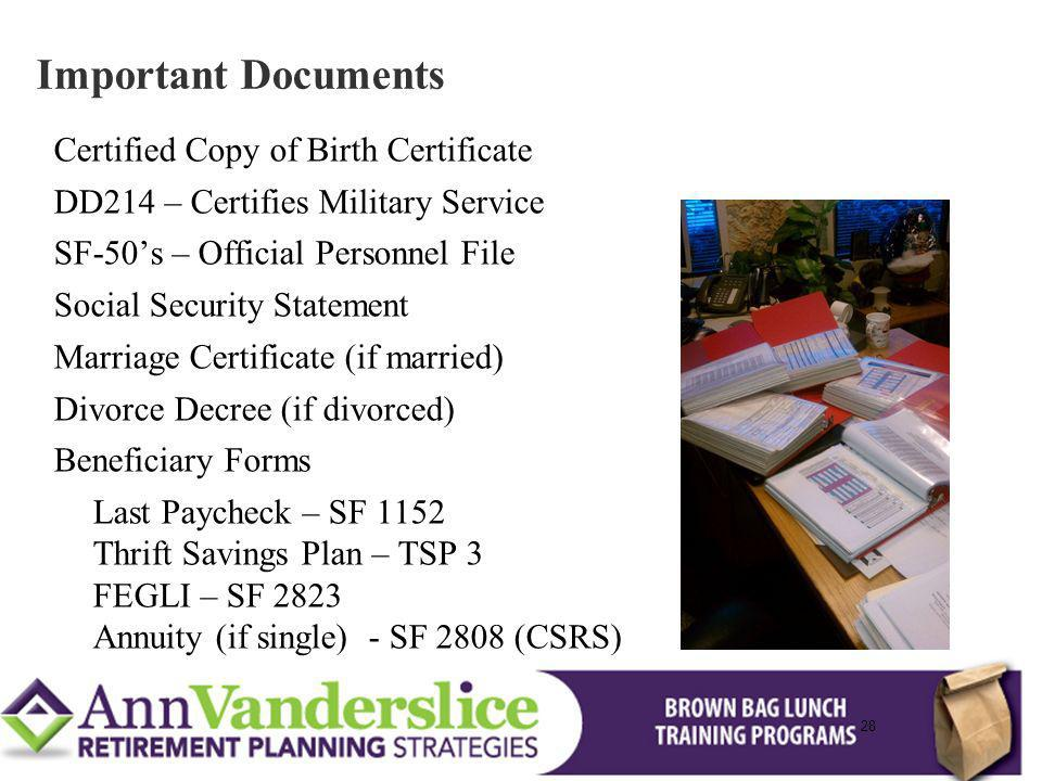 28 Certified Copy of Birth Certificate DD214 – Certifies Military Service SF-50s – Official Personnel File Social Security Statement Marriage Certificate (if married) Divorce Decree (if divorced) Beneficiary Forms Last Paycheck – SF 1152 Thrift Savings Plan – TSP 3 FEGLI – SF 2823 Annuity (if single) - SF 2808 (CSRS) Important Documents 28