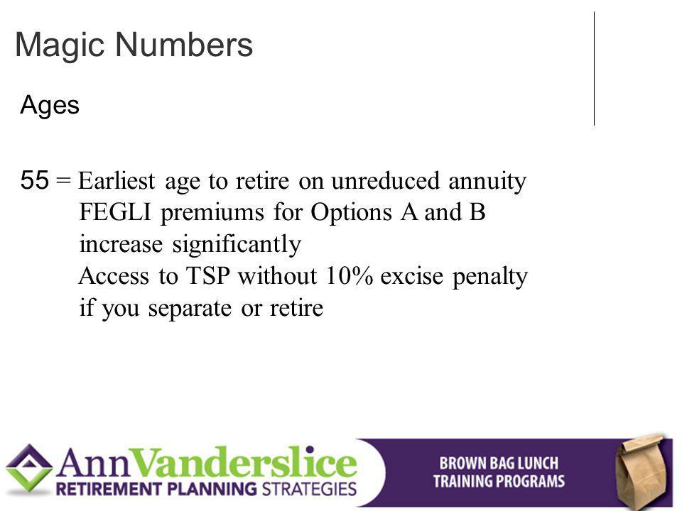 Ages 55 = Earliest age to retire on unreduced annuity FEGLI premiums for Options A and B increase significantly Access to TSP without 10% excise penalty if you separate or retire Magic Numbers