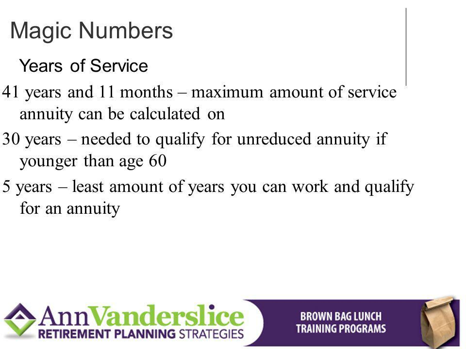 Years of Service 41 years and 11 months – maximum amount of service annuity can be calculated on 30 years – needed to qualify for unreduced annuity if younger than age 60 5 years – least amount of years you can work and qualify for an annuity Magic Numbers